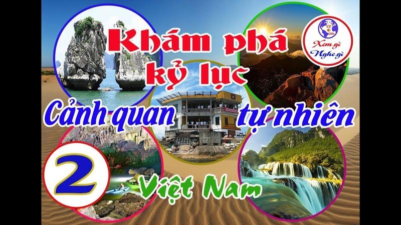 Khám phá kỷ lục cảnh quan tự nhiên Việt Nam Phần 2 xemginghegi24h