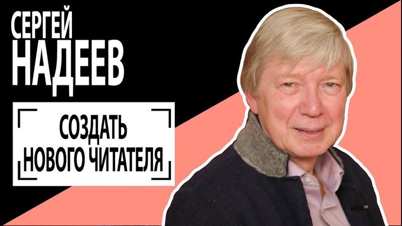 Сергей Надеев Создать нового читателя Беседу ведет Владимир Семёнов