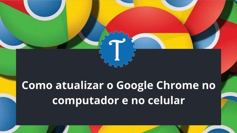 Como atualizar o Google Chrome no computador e no celular