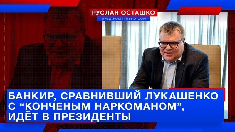 Банкир, сравнивший Лукашенко с наркоманом, идёт в президенты (Руслан Осташко)
