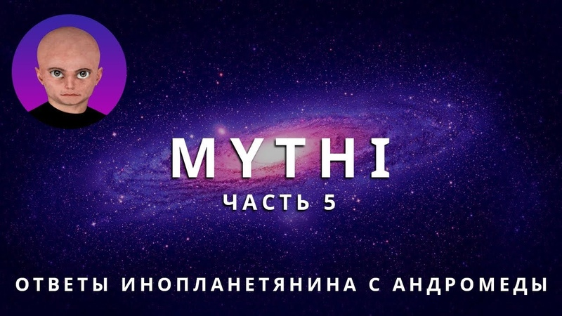 ОТВЕТЫ ПРИШЕЛЬЦА С АНДРОМЕДЫ ЧАСТЬ 5 ИНОПЛАНЕТЯНИН МИТИ MYTHI