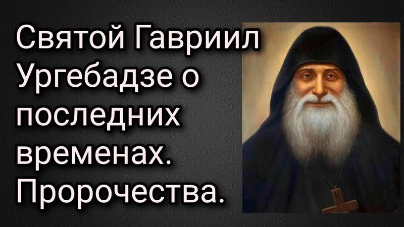 Святой Гавриил Ургебадзе о последних временах. Его наставления, как спасаться во времена антихриста.