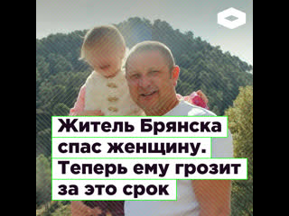 Жителю Брянска Николаю Макурину грозит срок за спасение женщины | ROMB